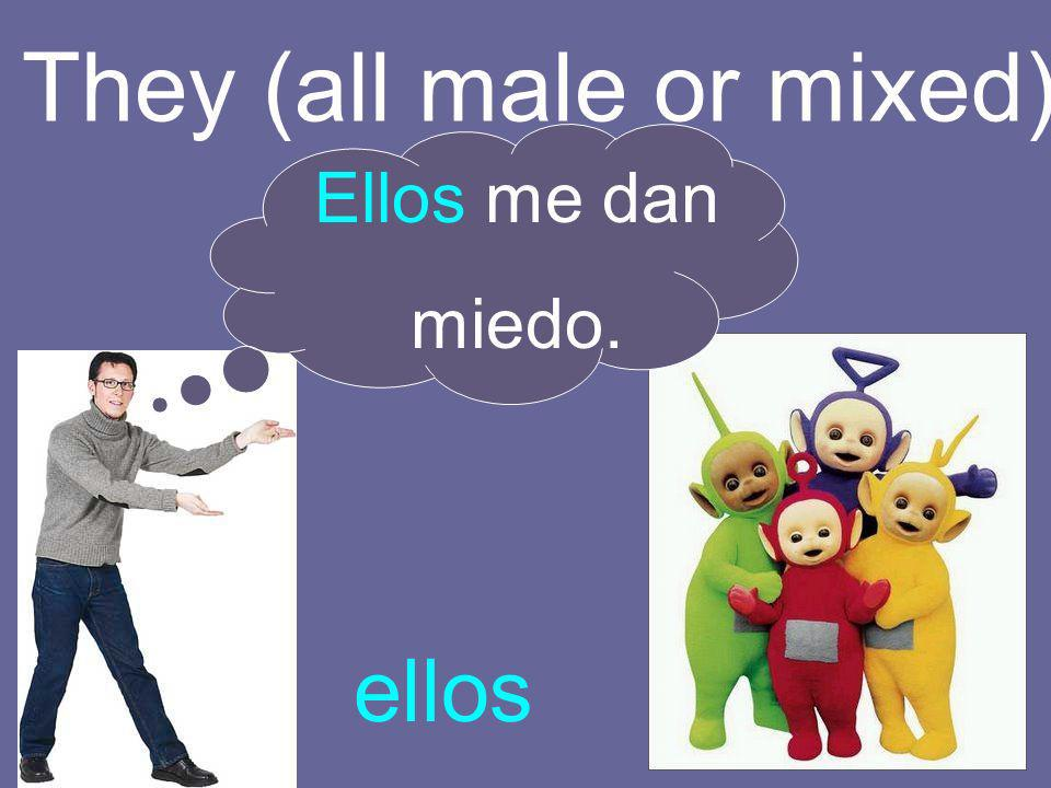 They (all male or mixed) ellos Ellos me dan miedo.