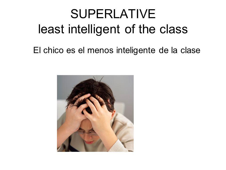 SUPERLATIVE least intelligent of the class El chico es el menos inteligente de la clase