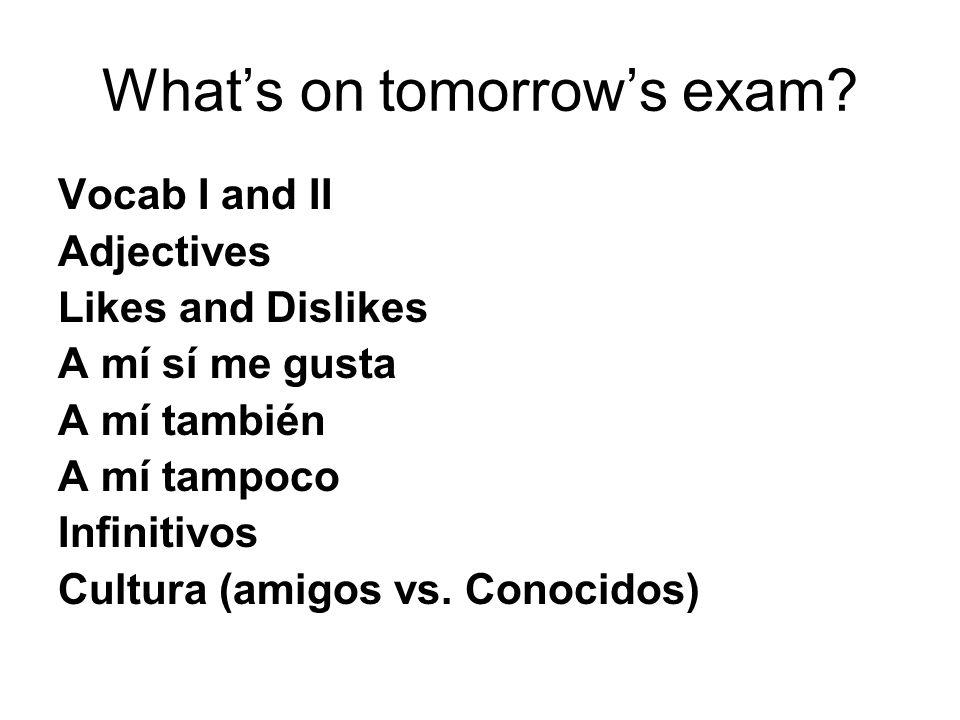 Whats on tomorrows exam? Vocab I and II Adjectives Likes and Dislikes A mí sí me gusta A mí también A mí tampoco Infinitivos Cultura (amigos vs. Conoc