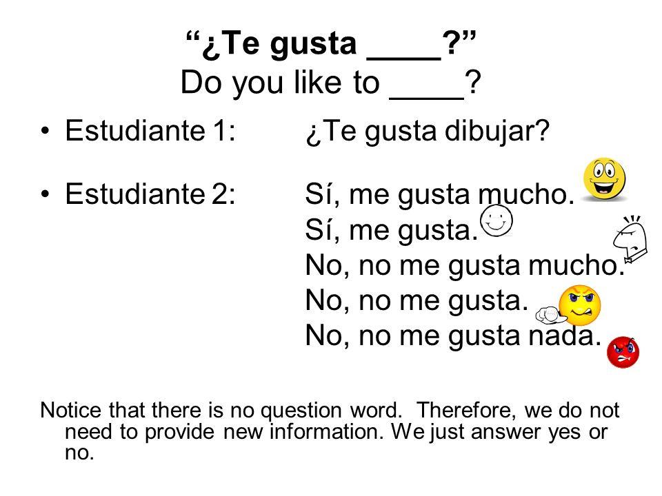 ¿Te gusta ____? Do you like to ____? Estudiante 1: ¿Te gusta dibujar? Estudiante 2: Sí, me gusta mucho. Sí, me gusta. No, no me gusta mucho. No, no me