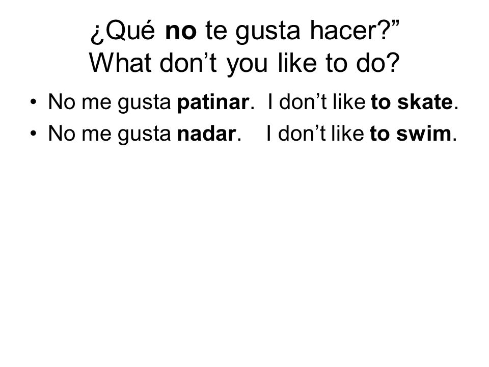 ¿Qué no te gusta hacer? What dont you like to do? No me gusta patinar. I dont like to skate. No me gusta nadar. I dont like to swim.