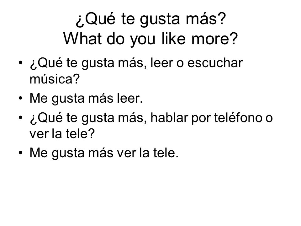 ¿Qué te gusta más? What do you like more? ¿Qué te gusta más, leer o escuchar música? Me gusta más leer. ¿Qué te gusta más, hablar por teléfono o ver l