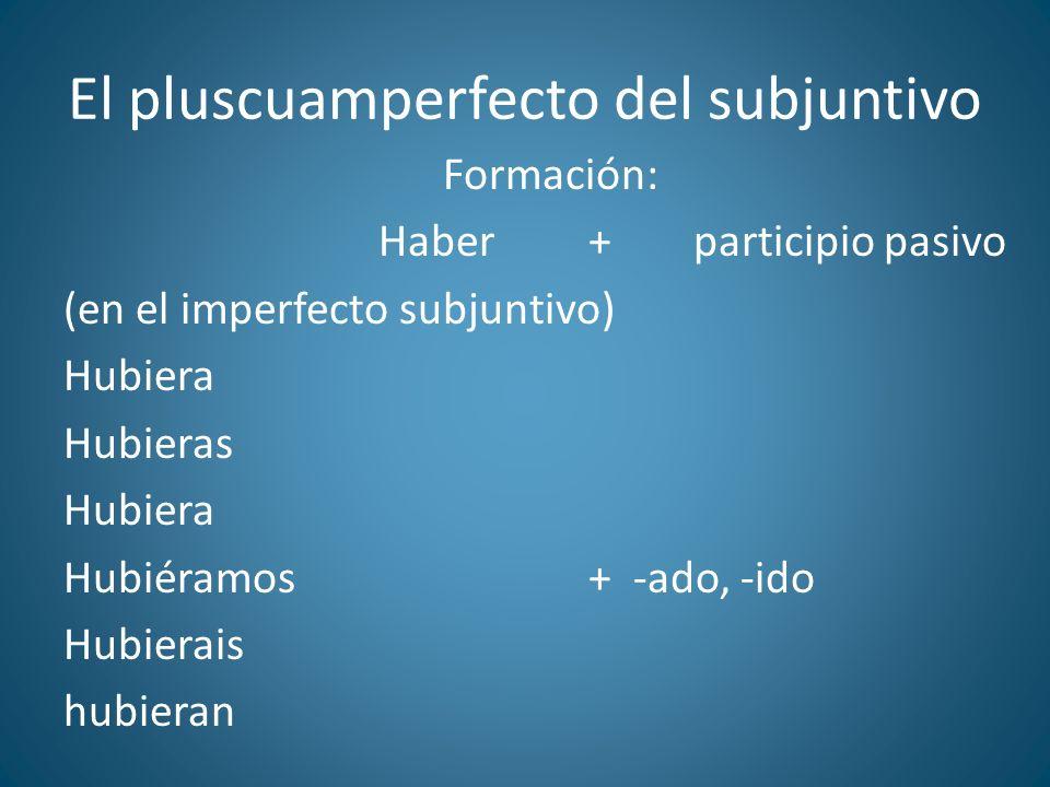 El pluscuamperfecto del subjuntivo Formación: Haber+participio pasivo (en el imperfecto subjuntivo) Hubiera Hubieras Hubiera Hubiéramos+ -ado, -ido Hu