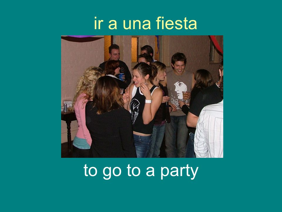 ir a una fiesta to go to a party