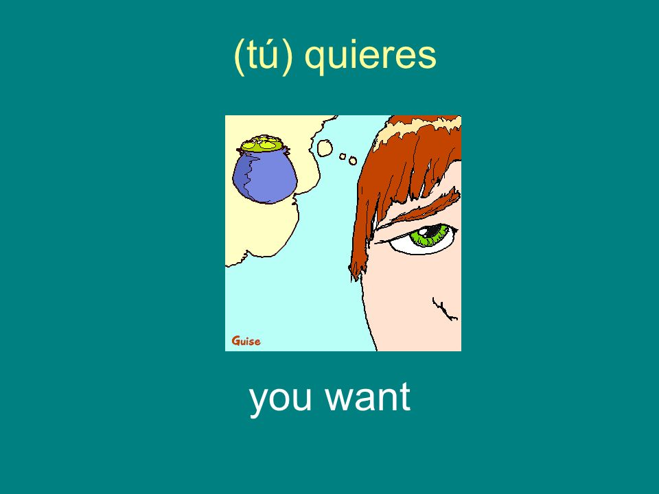 (tú) quieres you want