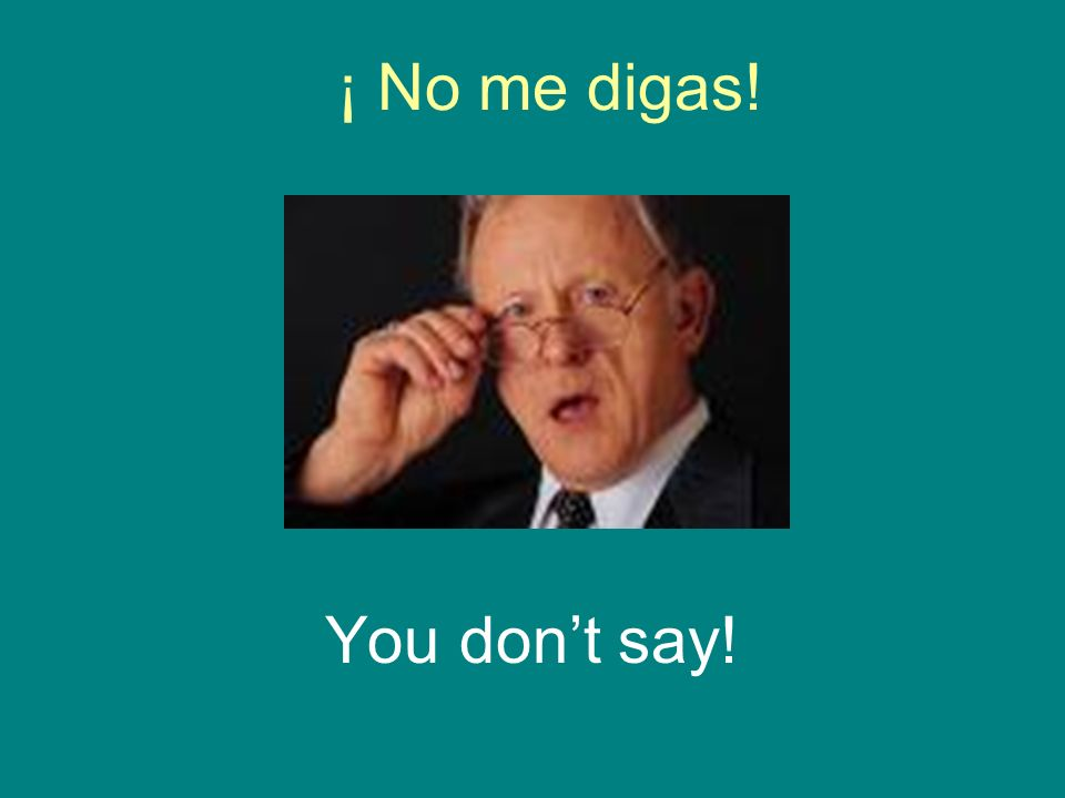 ¡ No me digas! You dont say!