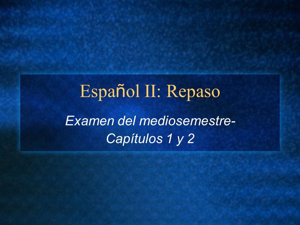 Espa ñ ol II: Repaso Examen del mediosemestre- Capítulos 1 y 2