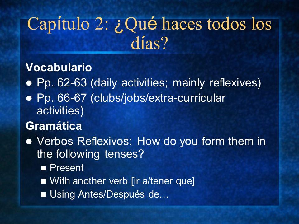 Cap í tulo 2: ¿ Qu é haces todos los d í as? Vocabulario Pp. 62-63 (daily activities; mainly reflexives) Pp. 66-67 (clubs/jobs/extra-curricular activi