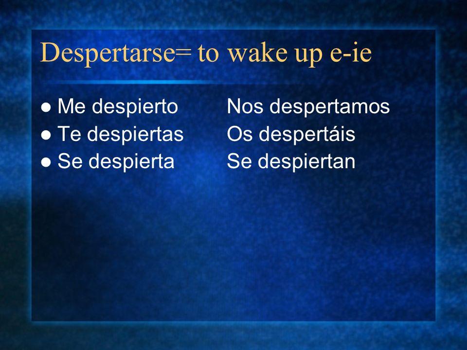 Despertarse= to wake up e-ie Me despiertoNos despertamos Te despiertasOs despertáis Se despiertaSe despiertan