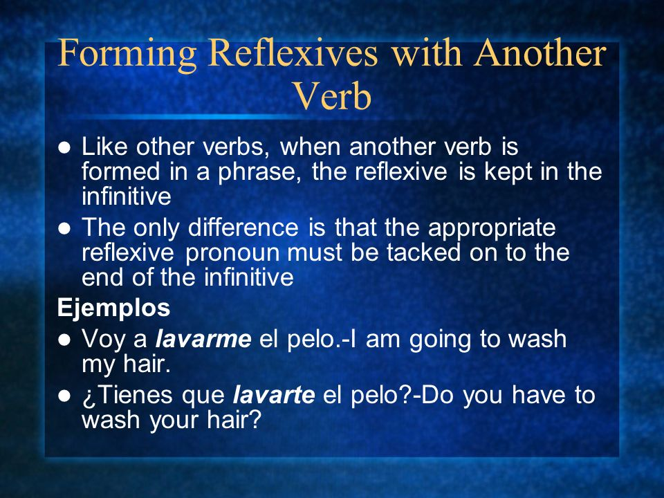 Forming Reflexives with Another Verb Like other verbs, when another verb is formed in a phrase, the reflexive is kept in the infinitive The only diffe