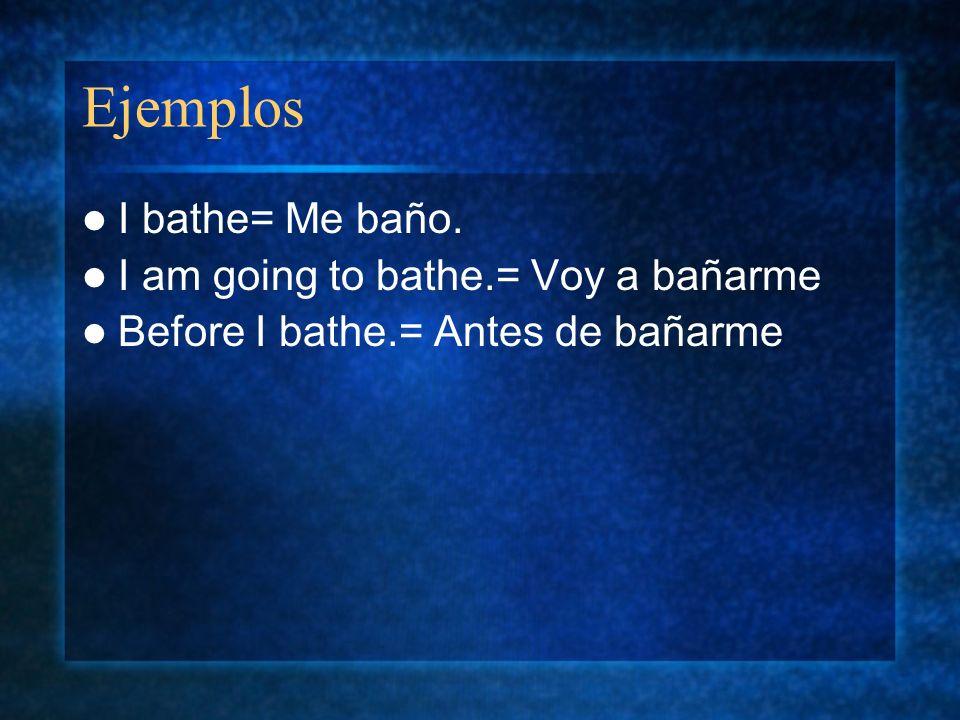 Ejemplos I bathe= Me baño. I am going to bathe.= Voy a bañarme Before I bathe.= Antes de bañarme