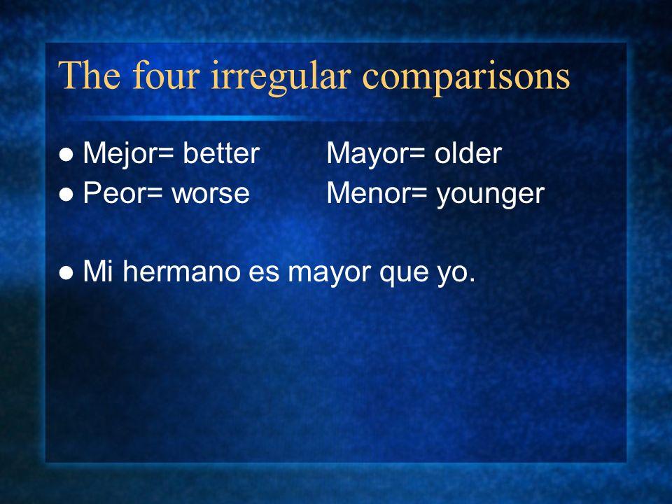 The four irregular comparisons Mejor= betterMayor= older Peor= worseMenor= younger Mi hermano es mayor que yo.