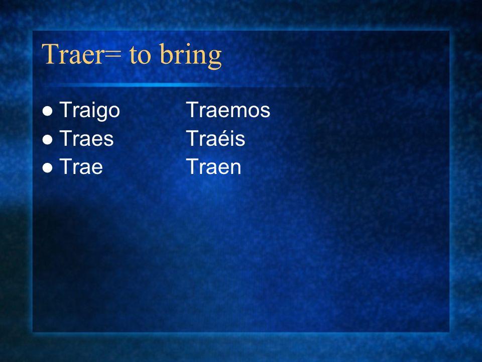 Traer= to bring TraigoTraemos TraesTraéis TraeTraen