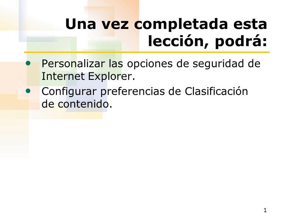 1 Una vez completada esta lección, podrá: Personalizar las opciones de seguridad de Internet Explorer.