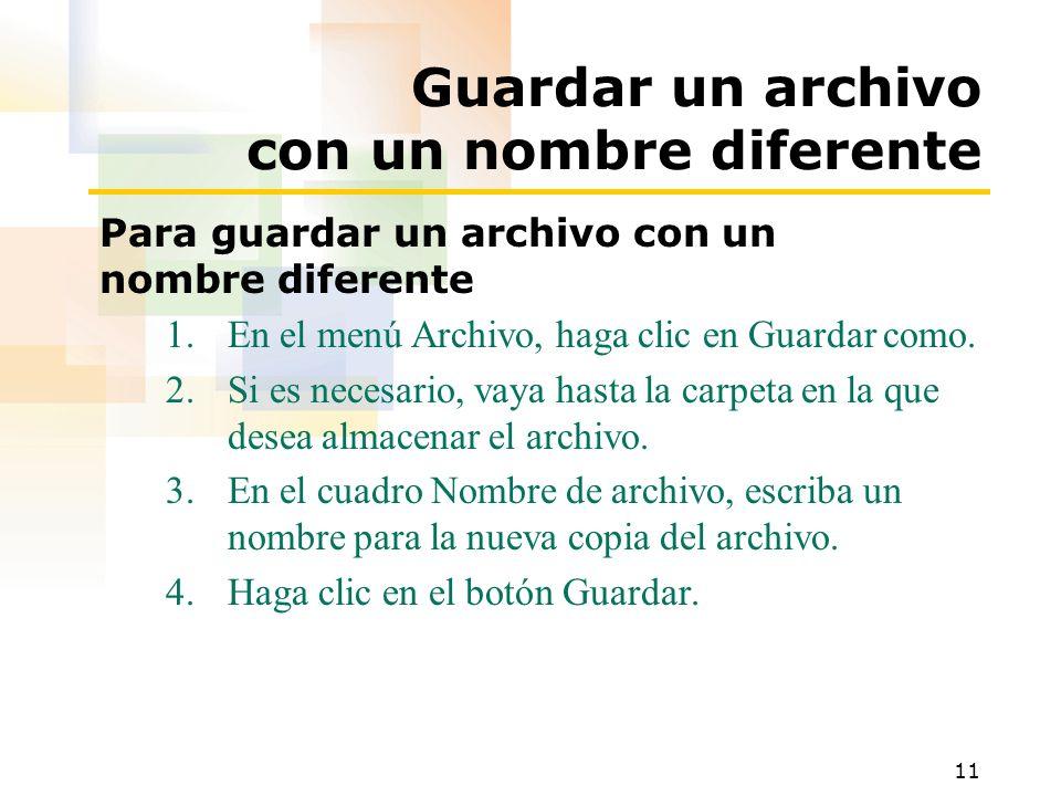 11 Guardar un archivo con un nombre diferente Para guardar un archivo con un nombre diferente 1.En el menú Archivo, haga clic en Guardar como. 2.Si es