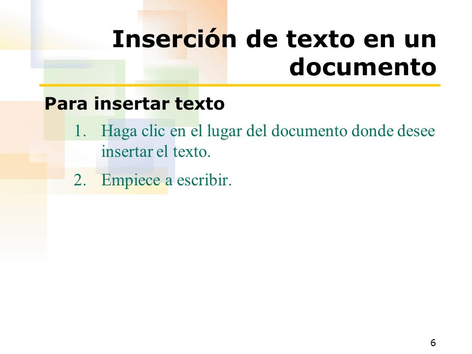 6 Inserción de texto en un documento Para insertar texto 1.Haga clic en el lugar del documento donde desee insertar el texto. 2.Empiece a escribir.