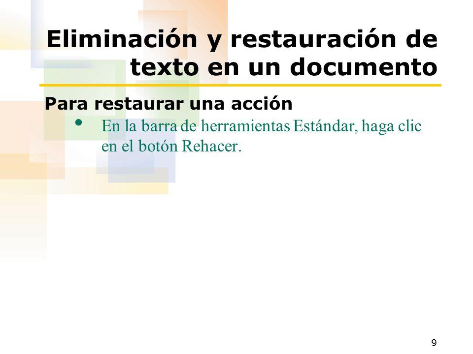 9 Eliminación y restauración de texto en un documento Para restaurar una acción En la barra de herramientas Estándar, haga clic en el botón Rehacer.