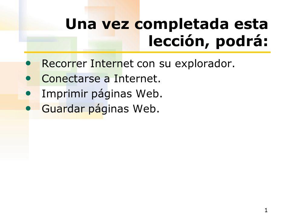 1 Una vez completada esta lección, podrá: Recorrer Internet con su explorador. Conectarse a Internet. Imprimir páginas Web. Guardar páginas Web.