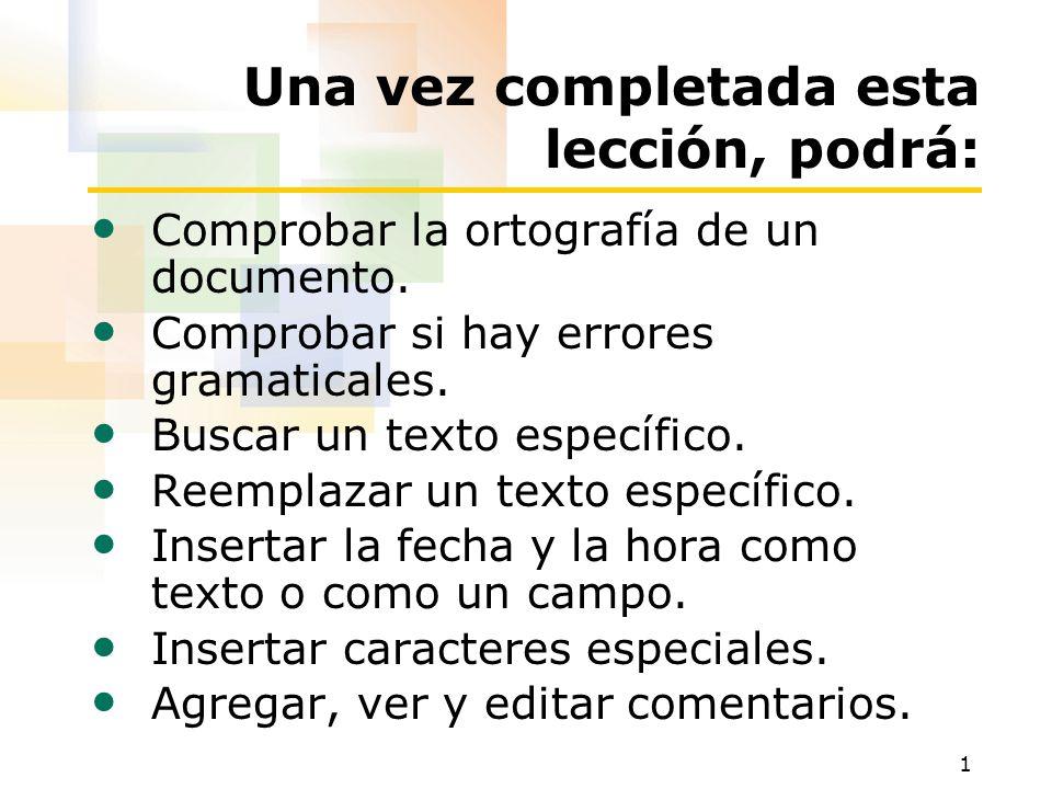 1 Una vez completada esta lección, podrá: Comprobar la ortografía de un documento. Comprobar si hay errores gramaticales. Buscar un texto específico.