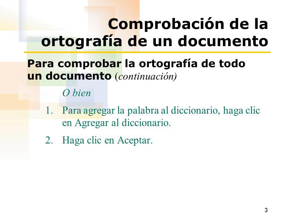 3 Comprobación de la ortografía de un documento Para comprobar la ortografía de todo un documento (continuación) O bien 1.Para agregar la palabra al d