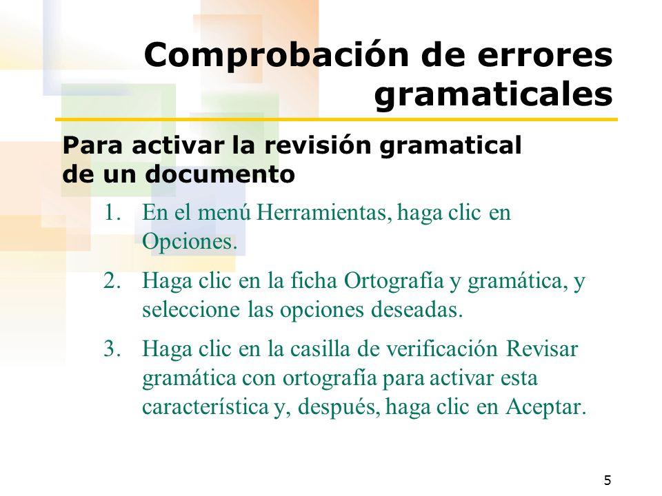 5 Comprobación de errores gramaticales Para activar la revisión gramatical de un documento 1.En el menú Herramientas, haga clic en Opciones. 2.Haga cl
