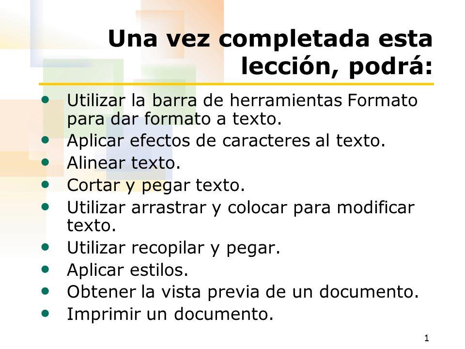 1 Una vez completada esta lección, podrá: Utilizar la barra de herramientas Formato para dar formato a texto. Aplicar efectos de caracteres al texto.