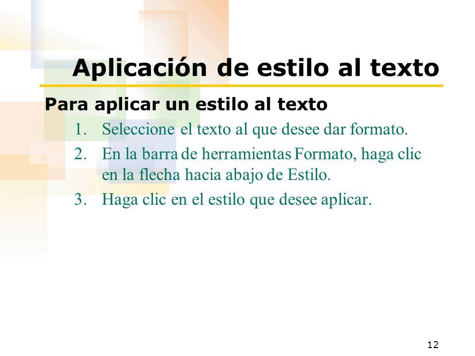 12 Aplicación de estilo al texto Para aplicar un estilo al texto 1.Seleccione el texto al que desee dar formato. 2.En la barra de herramientas Formato