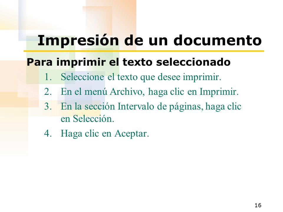 16 Impresión de un documento Para imprimir el texto seleccionado 1.Seleccione el texto que desee imprimir. 2.En el menú Archivo, haga clic en Imprimir