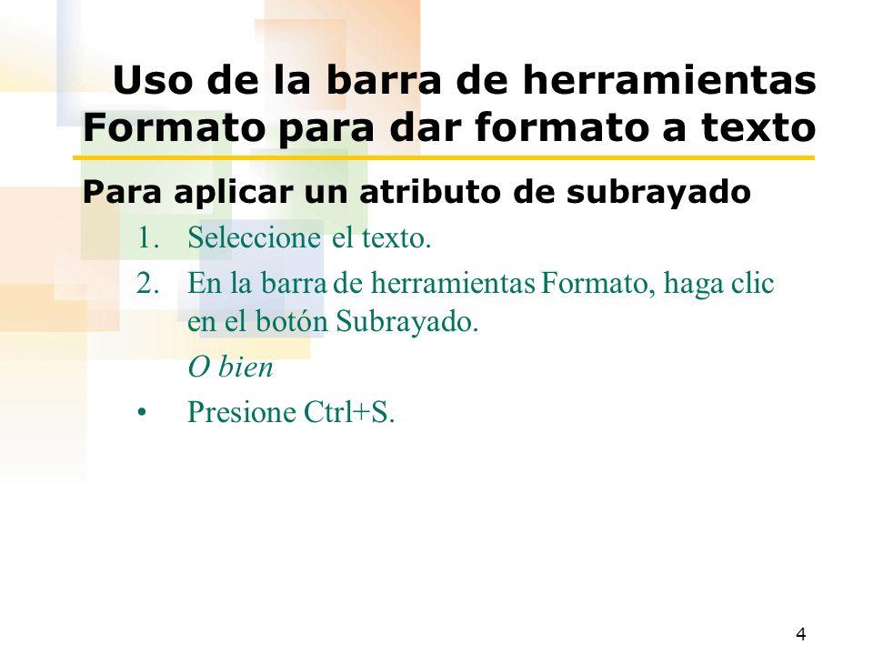 4 Uso de la barra de herramientas Formato para dar formato a texto Para aplicar un atributo de subrayado 1.Seleccione el texto. 2.En la barra de herra