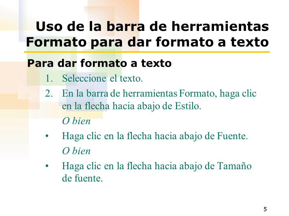 5 Uso de la barra de herramientas Formato para dar formato a texto Para dar formato a texto 1.Seleccione el texto. 2.En la barra de herramientas Forma