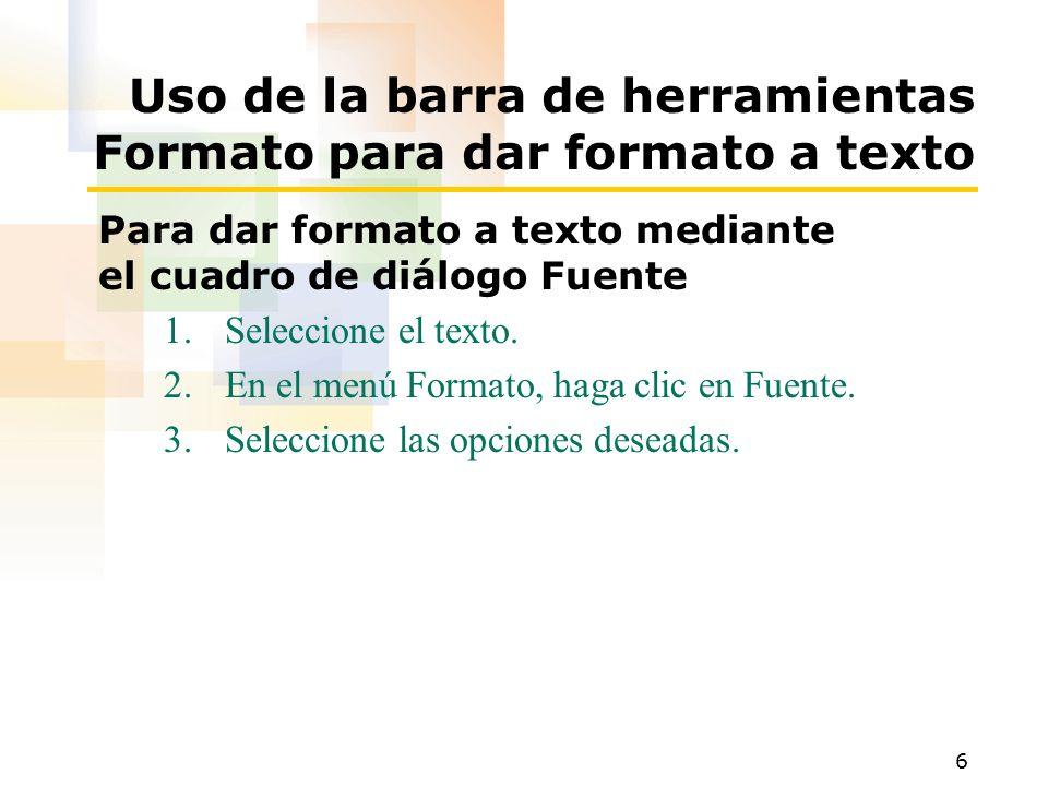 6 Uso de la barra de herramientas Formato para dar formato a texto Para dar formato a texto mediante el cuadro de diálogo Fuente 1.Seleccione el texto