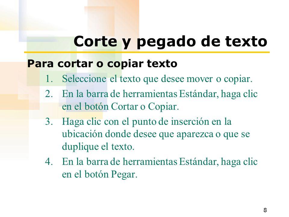 8 Corte y pegado de texto Para cortar o copiar texto 1.Seleccione el texto que desee mover o copiar. 2.En la barra de herramientas Estándar, haga clic