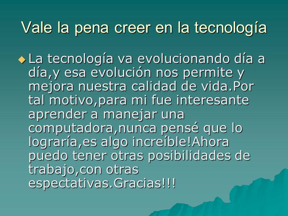 Vale la pena creer en la tecnología La tecnología va evolucionando día a día,y esa evolución nos permite y mejora nuestra calidad de vida.Por tal motivo,para mi fue interesante aprender a manejar una computadora,nunca pensé que lo lograría,es algo increíble!Ahora puedo tener otras posibilidades de trabajo,con otras espectativas.Gracias!!.