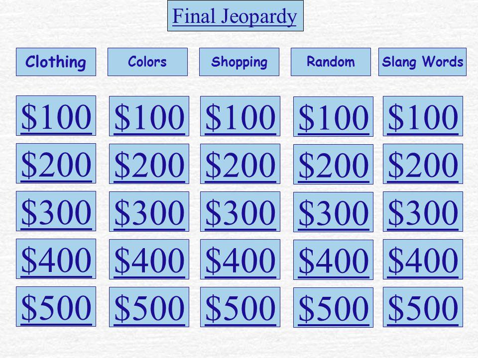 $100 Clothing ColorsShoppingRandomSlang Words $200 $300 $400 $500 $100 $200 $300 $400 $500 $100 $200 $300 $400 $500 $100 $200 $300 $400 $500 $100 $200 $300 $400 $500 Final Jeopardy