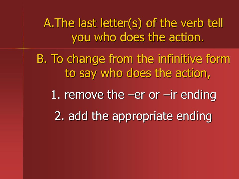 A.The last letter(s) of the verb tell you who does the action. B. To change from the infinitive form to say who does the action, 1. remove the –er or