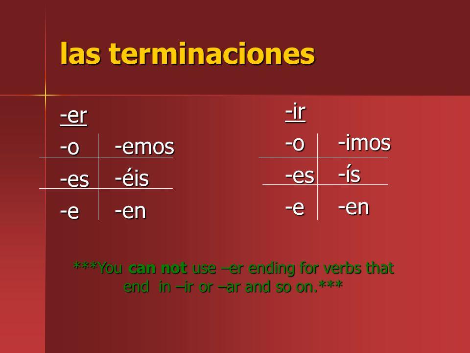 las terminaciones -er-o-es-e -ir-o-es-e -emos-éis-en -imos-ís-en ***You can not use –er ending for verbs that end in –ir or –ar and so on.***