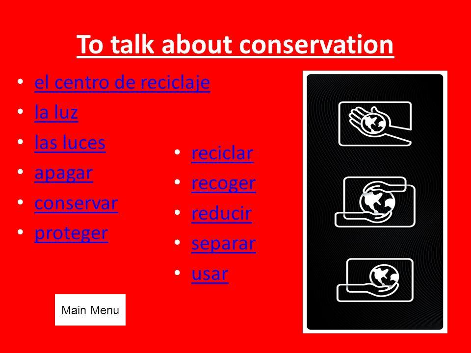 To talk about conservation el centro de reciclaje la luz las luces apagar conservar proteger reciclar recoger reducir separar usar Main Menu