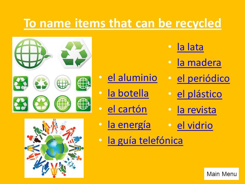 To name items that can be recycled el aluminio la botella el cartón la energía la guía telefónica la lata la madera el periódico el plástico la revista el vidrio Main Menu