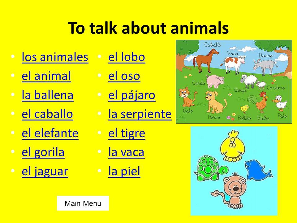 To talk about animals los animales el animal la ballena el caballo el elefante el gorila el jaguar el lobo el oso el pájaro la serpiente el tigre la vaca la piel Main Menu
