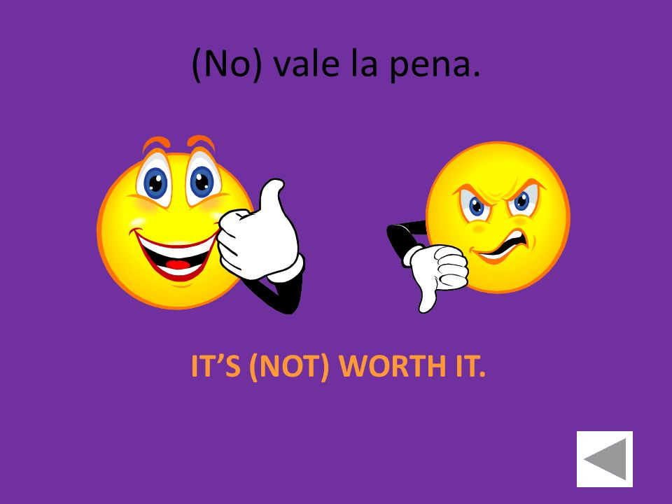 (No) vale la pena. ITS (NOT) WORTH IT.