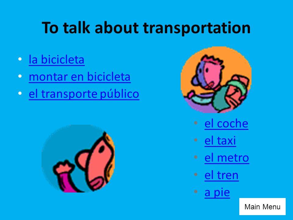 To talk about transportation la bicicleta montar en bicicleta el transporte público el coche el taxi el metro el tren a pie Main Menu