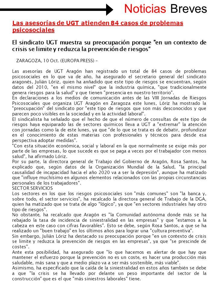 Noticias Breves Las asesorías de UGT atienden 84 casos de problemas psicosociales El sindicato UGT muestra su preocupación porque en un contexto de crisis se limite y reduzca la prevención de riesgos ZARAGOZA, 10 Oct.