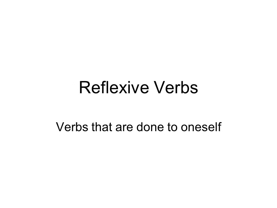 Reflexive Verbs Verbs that are done to oneself