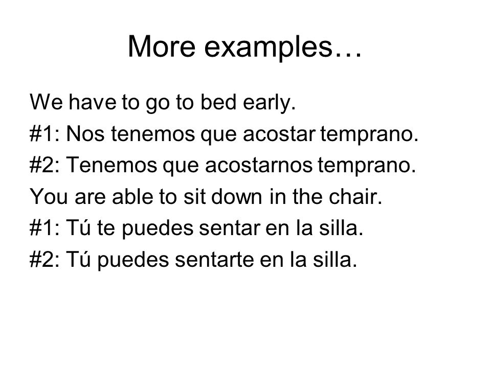 More examples… We have to go to bed early. #1: Nos tenemos que acostar temprano.