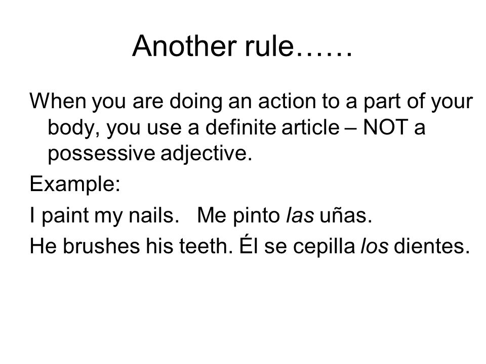 Another rule…… When you are doing an action to a part of your body, you use a definite article – NOT a possessive adjective.