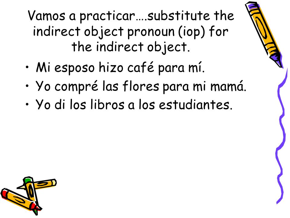 Vamos a practicar….substitute the indirect object pronoun (iop) for the indirect object.