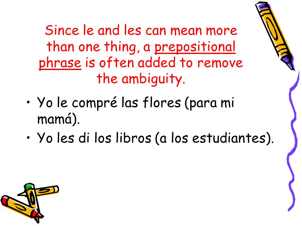 Since le and les can mean more than one thing, a prepositional phrase is often added to remove the ambiguity. Yo le compré las flores (para mi mamá).