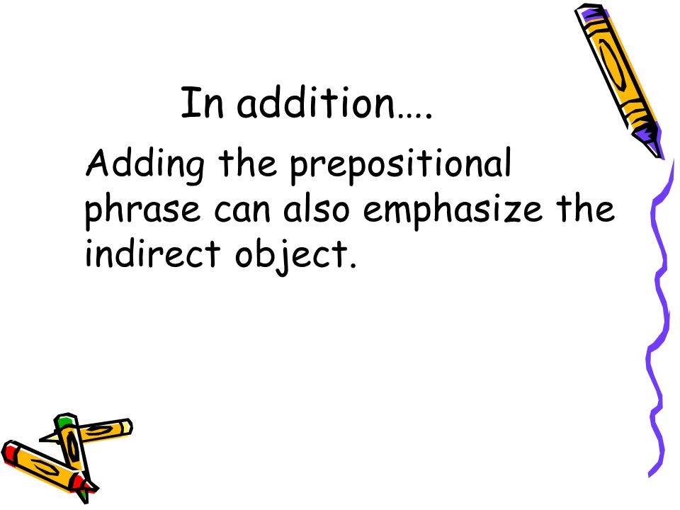 In addition…. Adding the prepositional phrase can also emphasize the indirect object.
