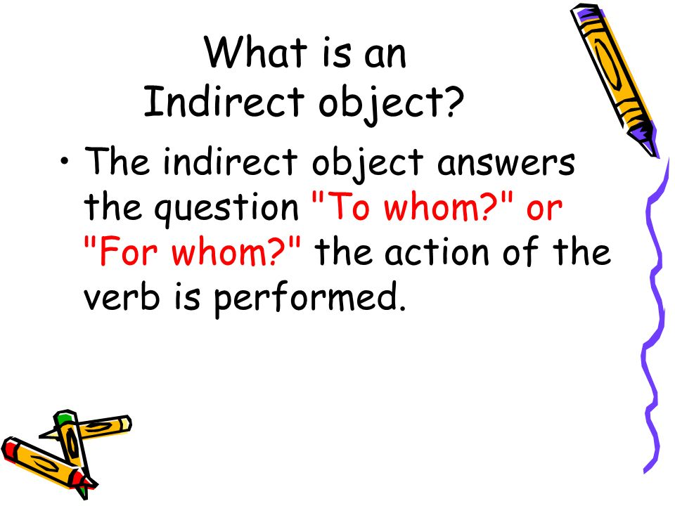What is an Indirect object? The indirect object answers the question