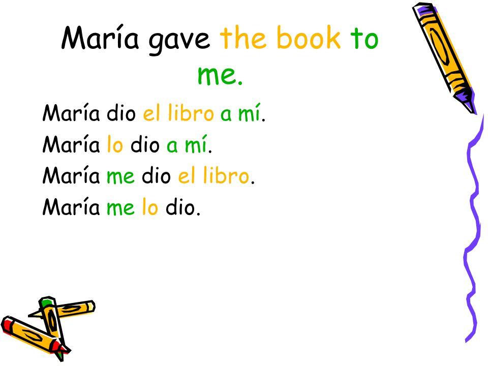 María gave the book to me. María dio el libro a mí.